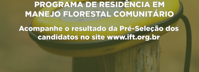 IFT e UFPA – Campus Altamira divulgam lista de pré-selecionados para o Programa de Residência em Manejo Florestal Comunitário